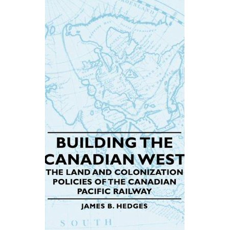 Building The Canadian West   The Land And Colonization Policies Of The Canadian Pacific Railway