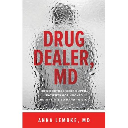 Drug Dealer, MD : How Doctors Were Duped, Patients Got Hooked, and Why It's So Hard to