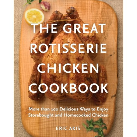 The Great Rotisserie Chicken Cookbook : More than 100 Delicious Ways to Enjoy Storebought and Homecooked (Best Way To Rotisserie A Chicken)