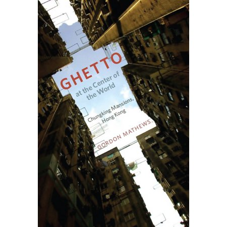 Ghetto at the Center of the World : Chungking Mansions, Hong Kong ()