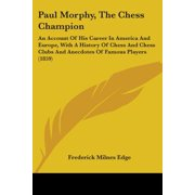 Paul Morphy, the Chess Champion : An Account of His Career in America and Europe, with a History of Chess and Chess Clubs and Anecdotes of Famous Players (1859)