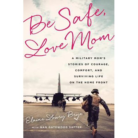 Be Safe, Love Mom : A Military Mom's Stories of Courage, Comfort, and Surviving Life on the Home (Life Of A Stay At Home Mom)