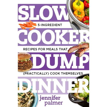 Slow Cooker Dump Dinners : 5-Ingredient Recipes for Meals That (Practically) Cook