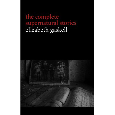 Halloween Ghost Story Ideas (Elizabeth Gaskell: The Complete Supernatural Stories (tales of ghosts and mystery: The Grey Woman, Lois the Witch, Disappearances, The Crooked Branch...) (Halloween Stories) -)
