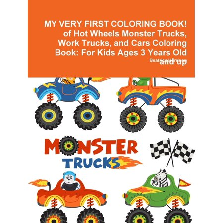 My Very First Coloring Book! of Hot Wheels Monster Trucks, Work Trucks, and Cars Coloring Book: For Kids Ages 3 Years Old and Up