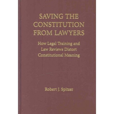 Saving The Constitution From Lawyers  How Legal Training And Law Reviews Distort Constitutional Meaning