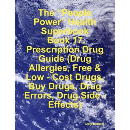 "The ""People Power"" Health Superbook: Book 17. Prescription Drug Guide (Drug Allergies, Free & Low - Cost Drugs, Buy Drugs, Drug Errors, Drug Side - Effects) -"