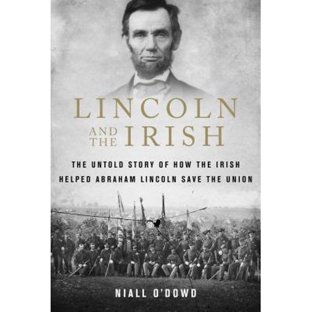 Lincoln and the Irish : The Untold Story of How the Irish Helped Abraham Lincoln Save the Union