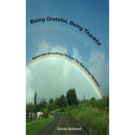 Being Grateful, Being Thankful: Appreciate Everything For Even The Rain Brings Rainbows -