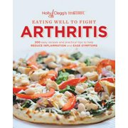 Eating Well to Fight Arthritis : 200 Easy Recipes and Practical Tips to Help Reduce Inflammation and Ease Symptoms