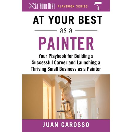 At Your Best as a Painter : Your Playbook for Building a Great Career and Launching a Thriving Small Business as a