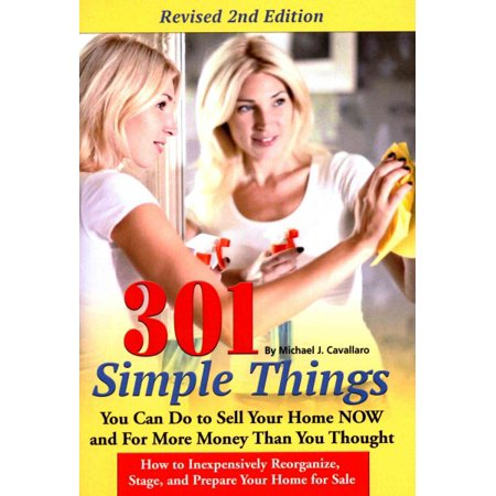 301 Simple Things You Can Do to Sell Your Home Now and for More Money Than You Thought : How to Inexpensively Reorganize, Stage, and Prepare Your Home for Sale (You Can Do All Things)