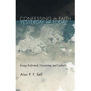 Confessing the Faith Yesterday and Today : Essays Reformed, Dissenting, and Catholic