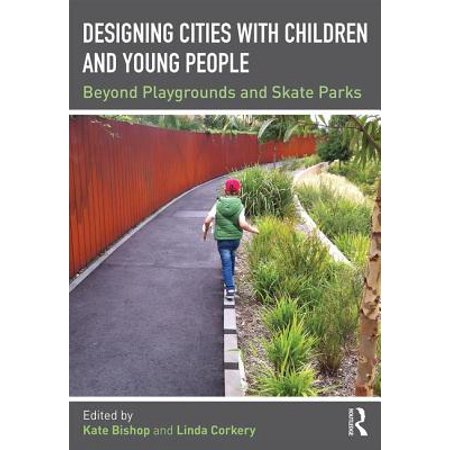 Designing Cities with Children and Young People : Beyond Playgrounds and Skate