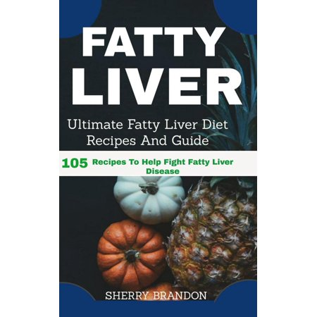 Fatty Liver Diet: Ultimate Fatty Liver Diet Recipes and Guide: 105 Recipes to Help Fight Fatty Liver Disease - (The Best Diet For Fatty Liver Disease)