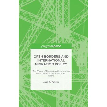 Open Borders and International Migration Policy : The Effects of Unrestricted Immigration in the United States, France, and (Migration And Immigration In The Early 20th Century)