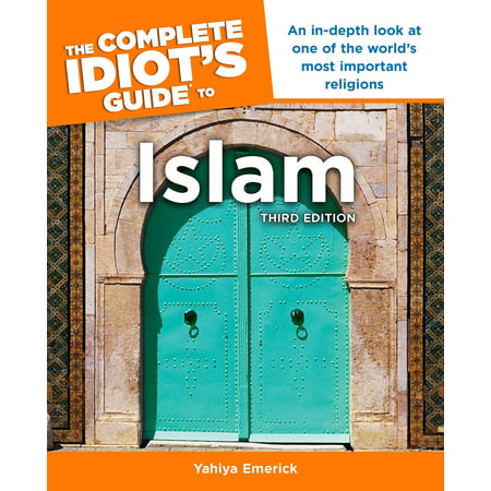 The Complete Idiot's Guide to Islam, 3rd Edition : An In-Depth Look at One of the World s Most Important