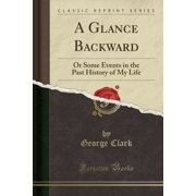A Glance Backward : Or Some Events in the Past History of My Life (Classic Reprint)