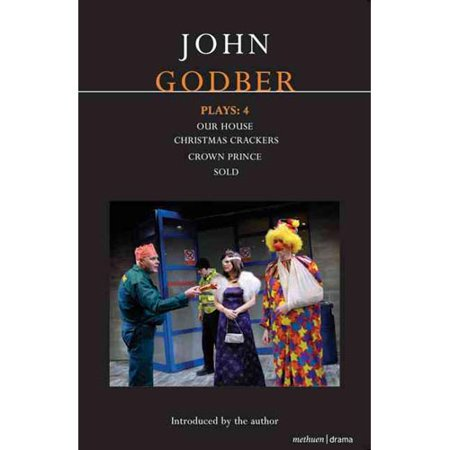 John Godber Plays: 4: Our House/Christmas Crackers/Crown Prince/Sold