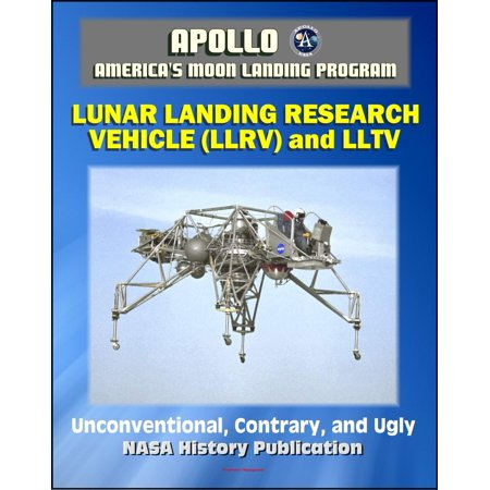 Apollo and America's Moon Landing Program: Unconventional, Contrary, and Ugly: The Lunar Landing Research Vehicle (NASA SP-2004-4535) - Design and Development, LLTV, Armstrong -