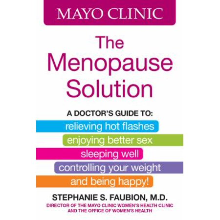 Mayo Clinic The Menopause Solution  A Doctors Guide To  Relieving Hot Flashes  Enjoying Better Sex  Sleeping Well  Controlling Your Weight  And Being Happy