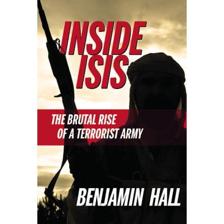 Inside ISIS : The Brutal Rise of a Terrorist Army (Isis Inside The Army Of Terror Review)