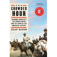 The Crowded Hour : Theodore Roosevelt, the Rough Riders, and the Dawn of the American Century (Paperback)