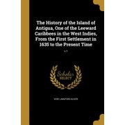 The History of the Island of Antigua, One of the Leeward Caribbees in the West Indies, from the First Settlement in 1635 to the Present Time; V.1
