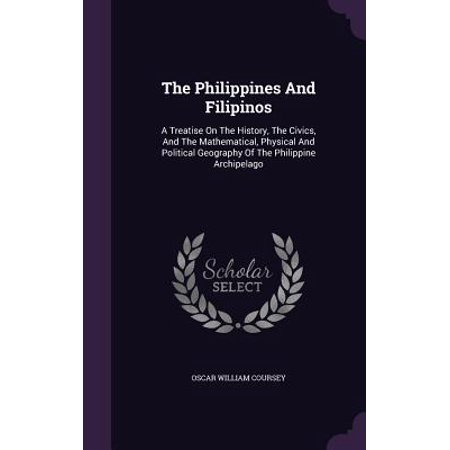 The Philippines and Filipinos : A Treatise on the History, the Civics, and the Mathematical, Physical and Political Geography of the Philippine