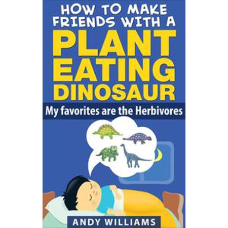 How to make friends with a plant eating dinosaur. My favorites are the herbivores. - eBook