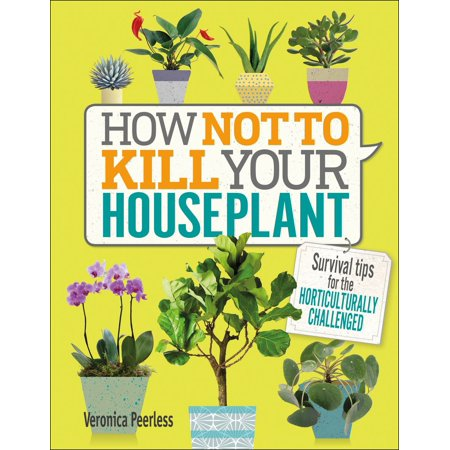 How Not to Kill Your Houseplant : Survival Tips for the Horticulturally