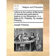 Letters to the Author of Remarks on Several Late Publications Relative to the Dissenters, in a Letter to Dr. Priestley. by Joseph Priestley, ...