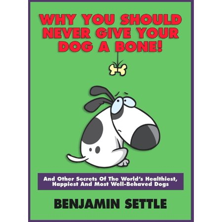 Why You Should Never Give Your Dog a Bone and Other Secrets of the World's Healthiest, Happiest, and Most Well-Behaved Dogs -