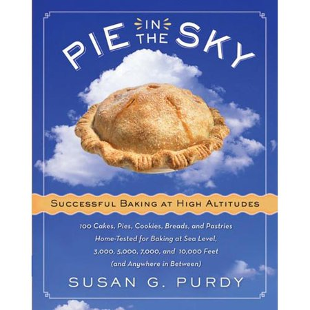 Pie in the Sky: Successful Baking at High Altitudes: 100 Cakes, Pies, Cookies, Breads, and Pastries Home-Tested for Baking at Sea Level, 3,000, 5,000, 7,000, and 10,