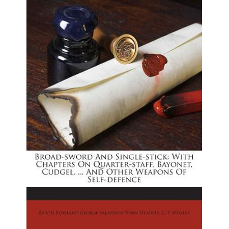 - Broad-Sword and Single-Stick : With Chapters on Quarter-Staff, Bayonet, Cudgel, ... and Other Weapons of Self-Defence