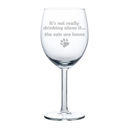 Wine Glass Goblet It's Not Drinking Alone If The CATS Are Home (10 oz)