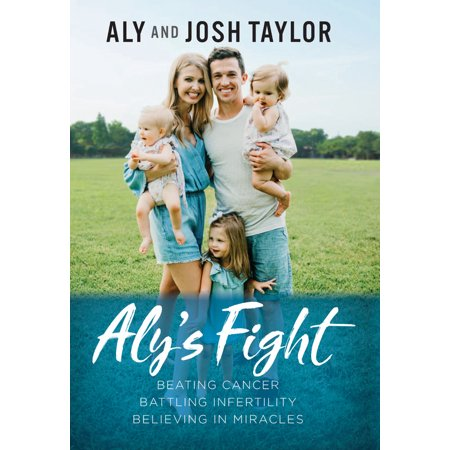 Aly's Fight : Beating Cancer, Battling Infertility, and Believing in