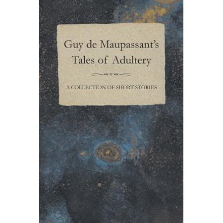 Guy De Maupassants Tales Of Adultery A Collection Of Short