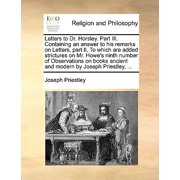 Letters to Dr. Horsley. Part III. Containing an Answer to His Remarks on Letters, Part II. to Which Are Added Strictures on Mr. Howe's Ninth Number of Observations on Books Ancient and Modern by Joseph Priestley, ...