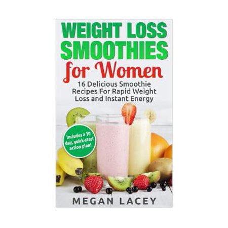 Weight Loss Smoothies For Women  16 Delicious Smoothie Recipes For Rapid Weight Loss And Instant Energy  Includes A 10 Day  Quick Start Action Plan