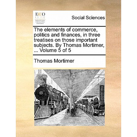 The Elements of Commerce, Politics and Finances, in Three Treatises on Those Important Subjects. by Thomas Mortimer, ... Volume 5 of