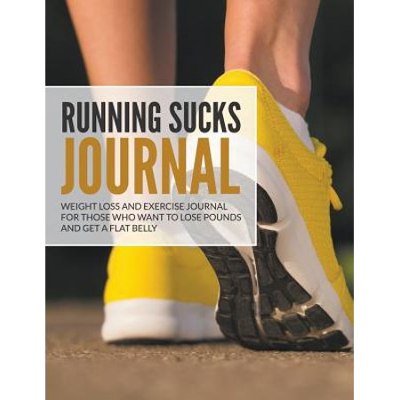 Running Sucks Journal : Weight Loss and Exercise Journal for Those Who Want to Lose Pounds and Get a Flat