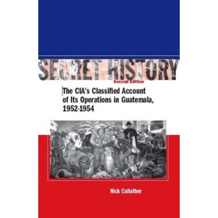 Secret History  The Cias Classified Account Of Its Operations In Guatemala  1952 1954