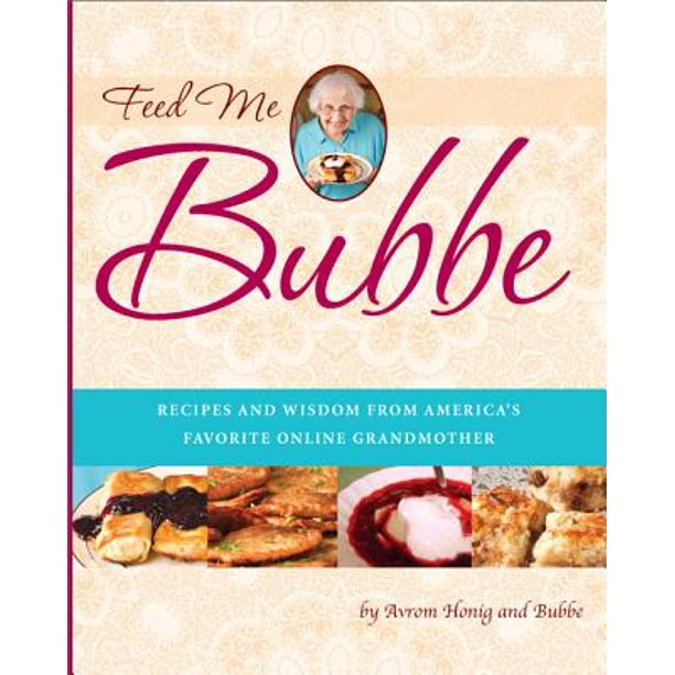 Feed Me Bubbe : Recipes and Wisdom from America's Favorite Online Grandmother
