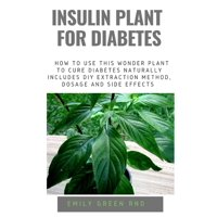 Insulin Plant for Diabetes: How to use this wonder plant to cure diabetes naturally includes DIY extraction method, dosage and side effects (Paperback)