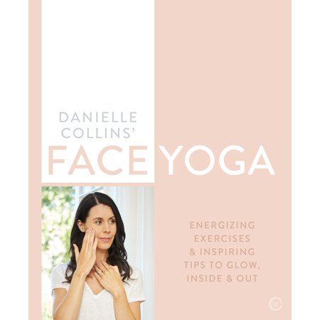 Danielle Collins' Face Yoga : Firming facial exercises & inspiring tips to glow, inside and out