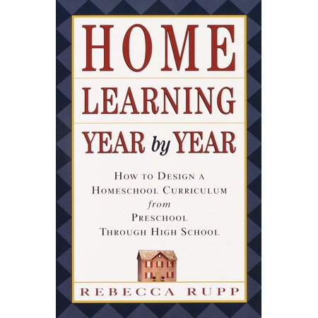 Home Learning Year by Year : How to Design a Homeschool Curriculum from Preschool Through High