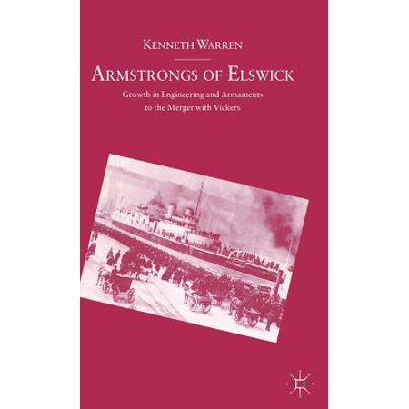 Armstrongs of Elswick: Growth in Engineering and Armaments to the Merger with Vickers by
