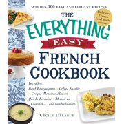 The Everything Easy French Cookbook : Includes Boeuf Bourguignon, Crepes Suzette, Croque-Monsieur Maison, Quiche Lorraine, Mousse au Chocolat...and Hundreds More!
