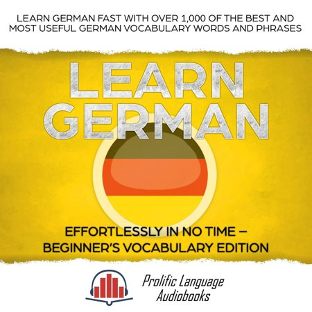 Learn German Effortlessly in No Time – Beginner's Vocabulary and German Phrases Edition: Learn German FAST with Over 1,000 of the Best and Most Useful German Vocabulary Words and Phrases -